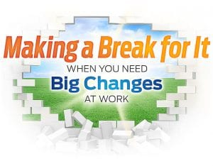 Making a Break for It - When You Need Big Changes at Work