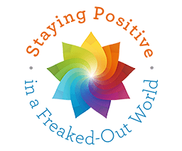 Staying Positive In A Freaked Out World