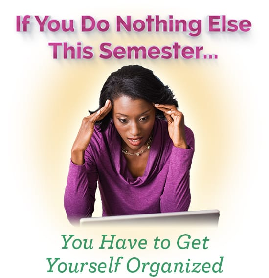 If You Do Nothing Else This Semester... You Have to Get Yourself Organized