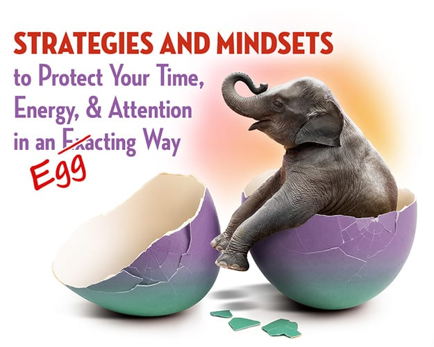 Strategies and Mindsets to Protect Your Time, Energy, & Attention in an Exacting Way