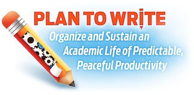 Plan to Write - Organize and Sustain an Academic Life of Predictable, Peaceful Productivity