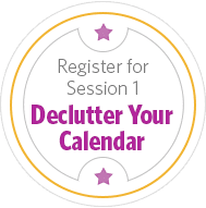 Register for Session 1 - Declutter Your Calendar