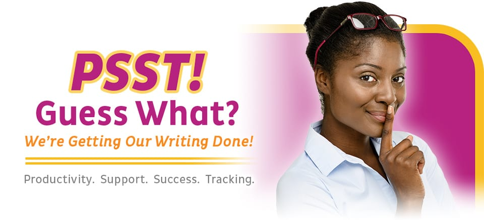 Psst! Guess What? We're getting our writing done! Productivity. Support. Success. Tracking