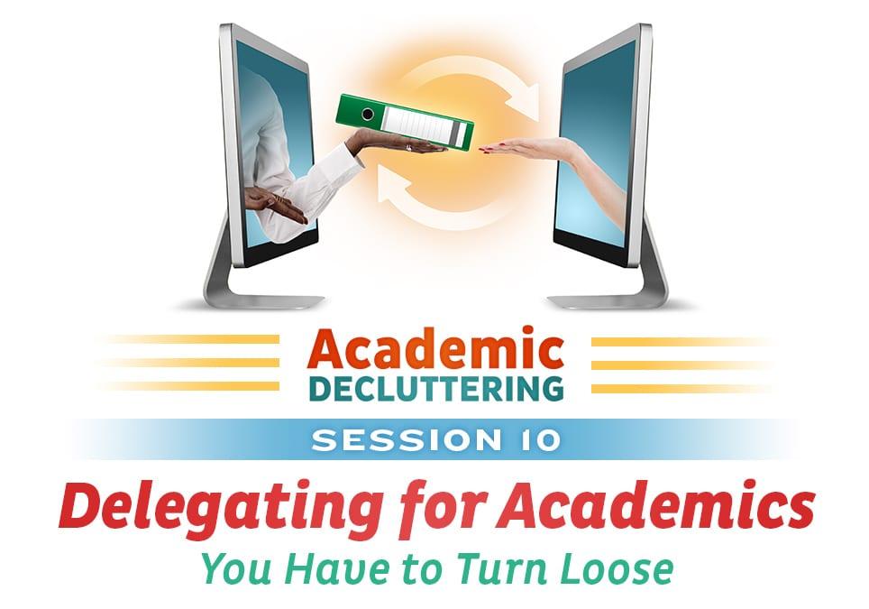 Academic Decluttering: Session 10 - Delegating for Academics