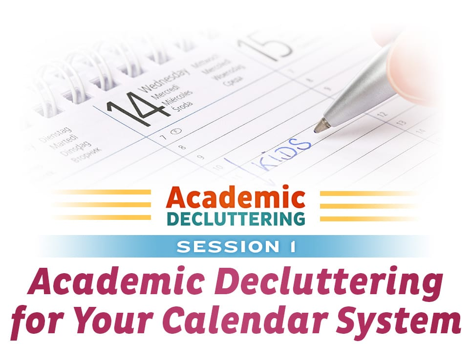 Academic Decluttering - Session 1: Academic Decluttering for Your Calendar System