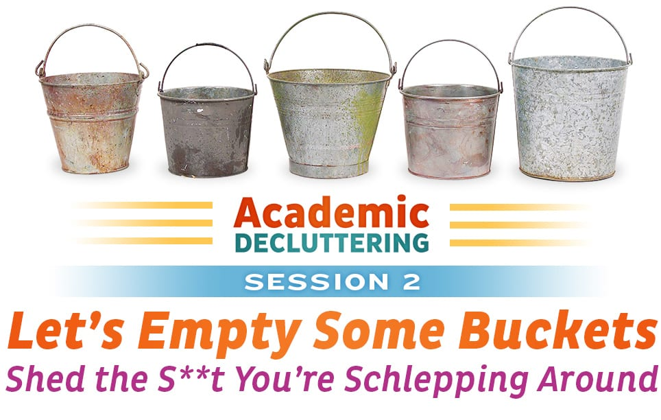 Academic Decluttering - Session 2: Let's Empty Some Buckets - Shed the S**t You're Schlepping Around