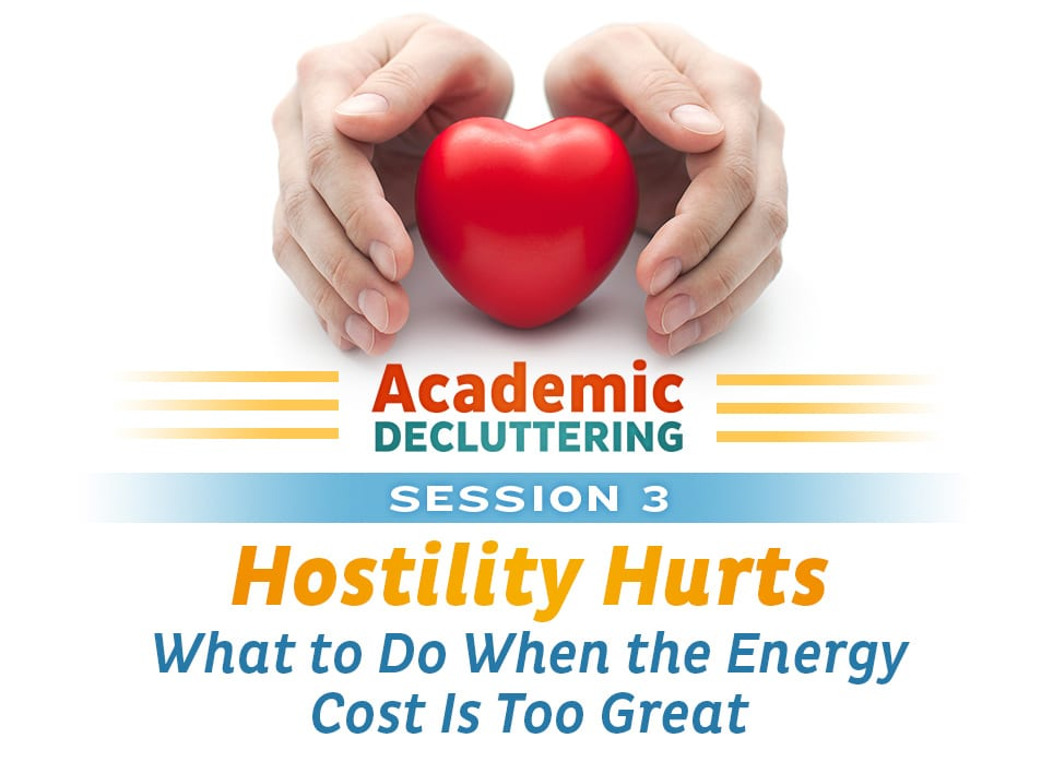 Academic Decluttering - Session 3: Hostility Hurts - What to Do When the Energy Cost Is Too Great