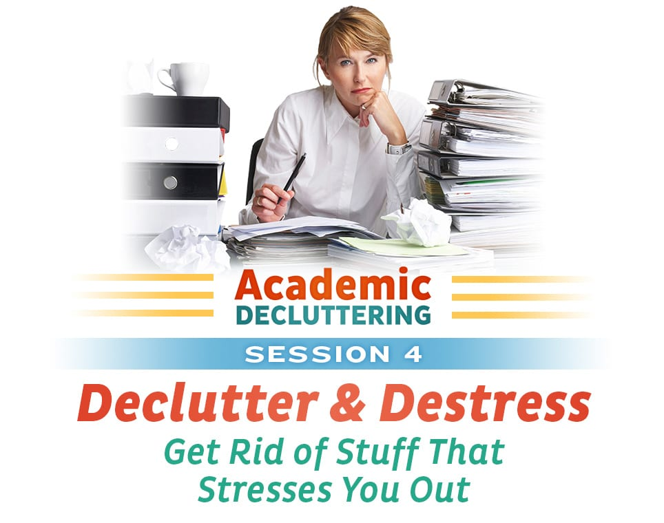 Academic Decluttering - Session 4: Declutter & Destress - Get Rid of Stuff That Stresses You Out