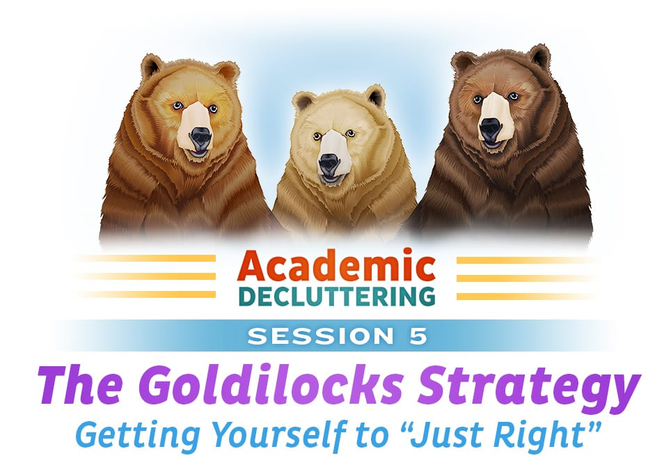 "Academic Decluttering - Session 5: The Goldilocks Strategy - Getting Yourself to ""Just Right"""