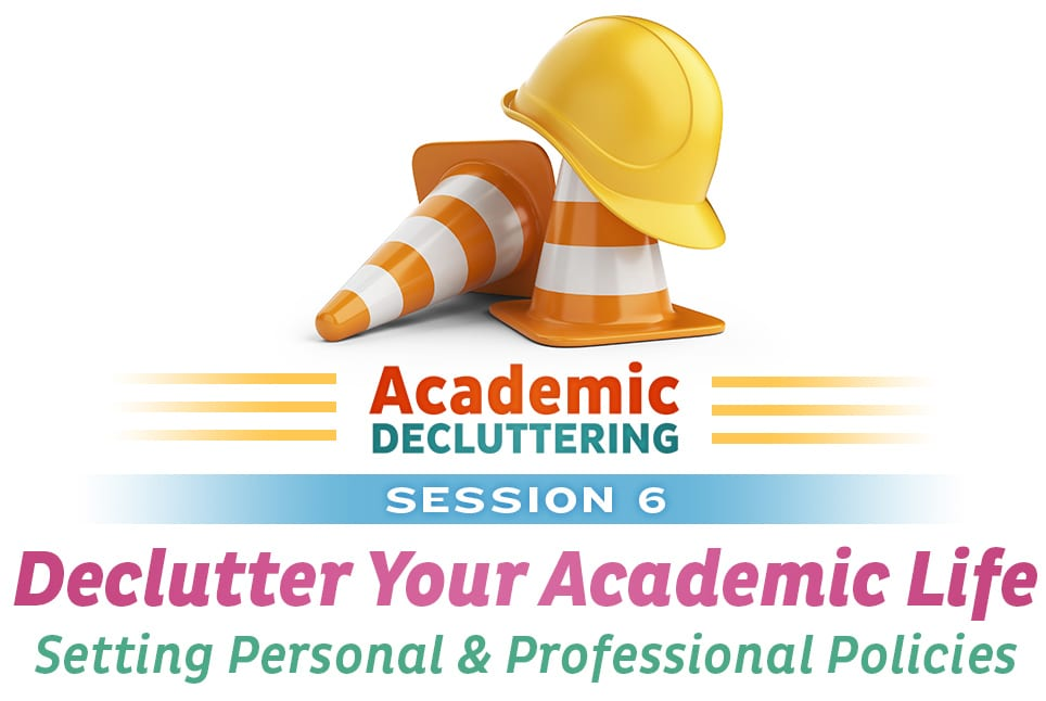 Academic Decluttering - Session 6: Declutter Your Academic Life - Setting Personal and Professional Policies
