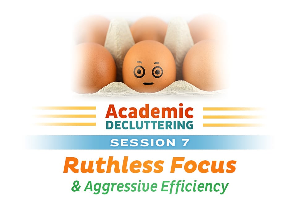 Academic Decluttering - Session 7: Ruthless Focus & Aggressive Efficiency