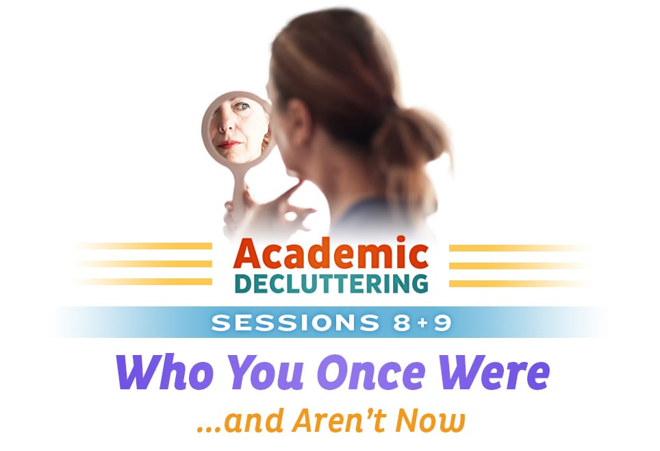 Academic Decluttering - Sessions 8 + 9: Who You Once Were ...and Aren't Now