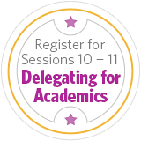 Register for Sessions 10 + 11: Delegating for Academics