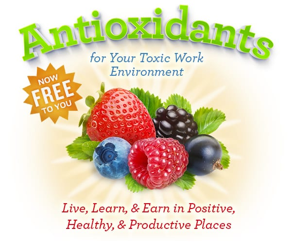 Now FREE to You - Antioxidants for Your Toxic Work Environment - Live, Learn, & Earn in Positive, Healthy, & Productive Places